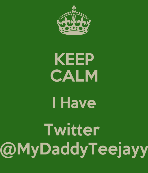 KEEP CALM I Have Twitter  @MyDaddyTeejayy