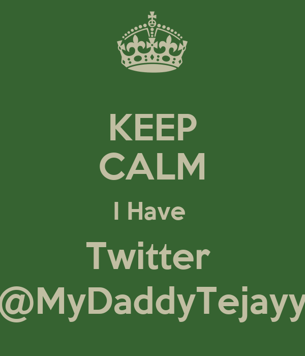 KEEP CALM I Have  Twitter  @MyDaddyTejayy
