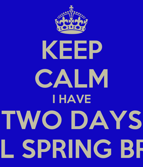 KEEP CALM I HAVE TWO DAYS UNTIL SPRING BREAK
