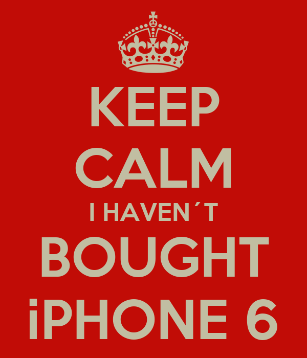 KEEP CALM I HAVEN´T BOUGHT iPHONE 6