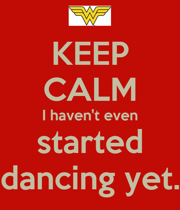 KEEP CALM I haven't even started dancing yet.