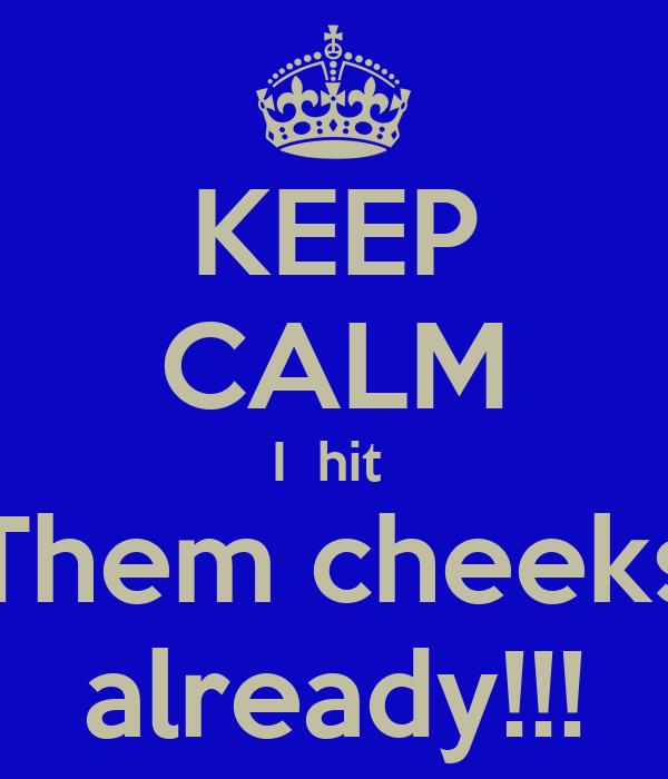 KEEP CALM I  hit  Them cheeks already!!!