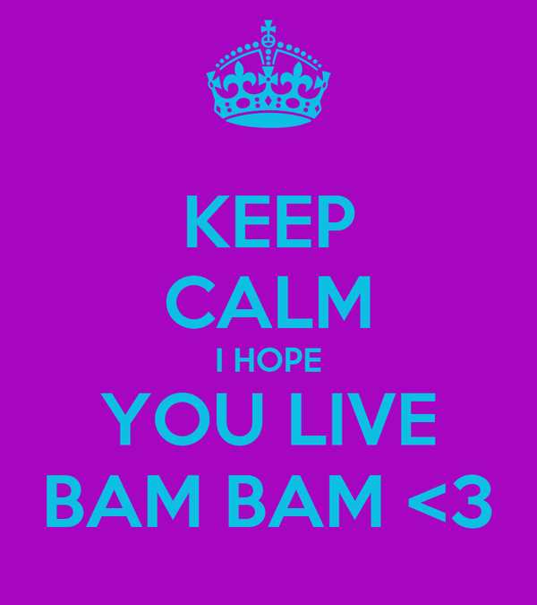 KEEP CALM I HOPE YOU LIVE BAM BAM <3