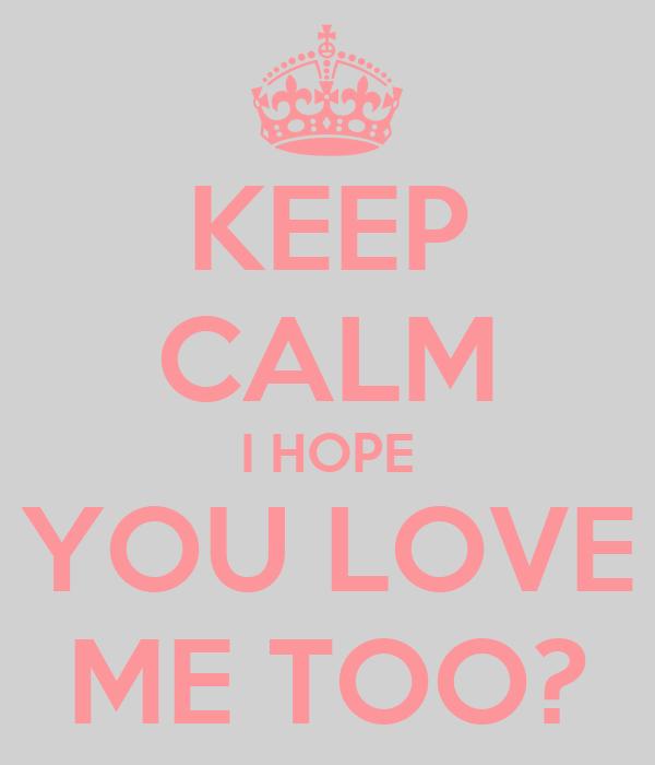 KEEP CALM I HOPE YOU LOVE ME TOO?