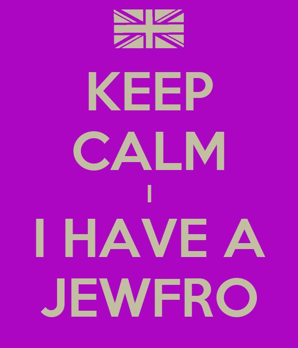 KEEP CALM I I HAVE A JEWFRO