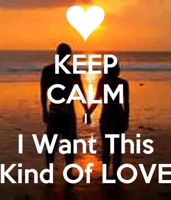 KEEP CALM I I Want This Kind Of LOVE