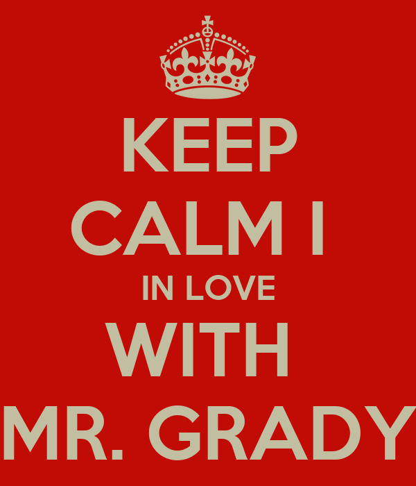 KEEP CALM I  IN LOVE WITH  MR. GRADY