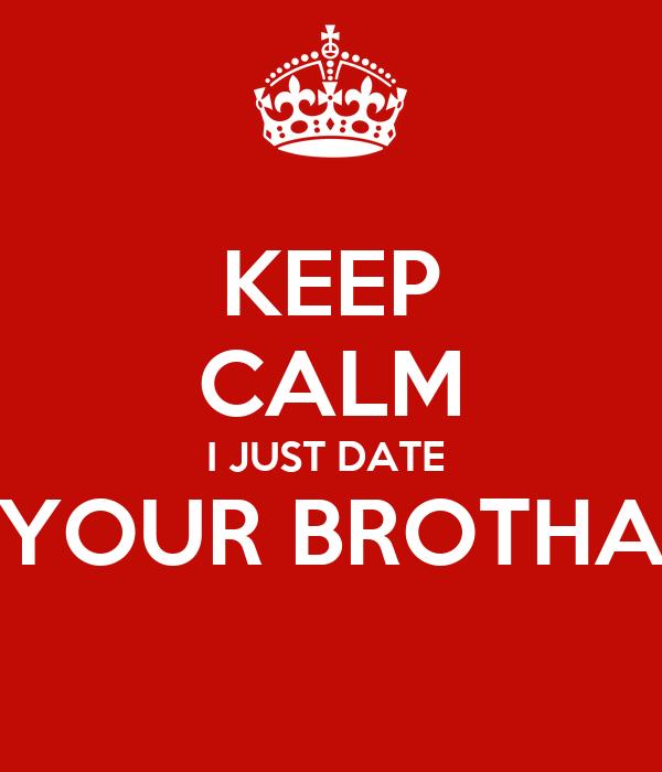 KEEP CALM I JUST DATE  YOUR BROTHA