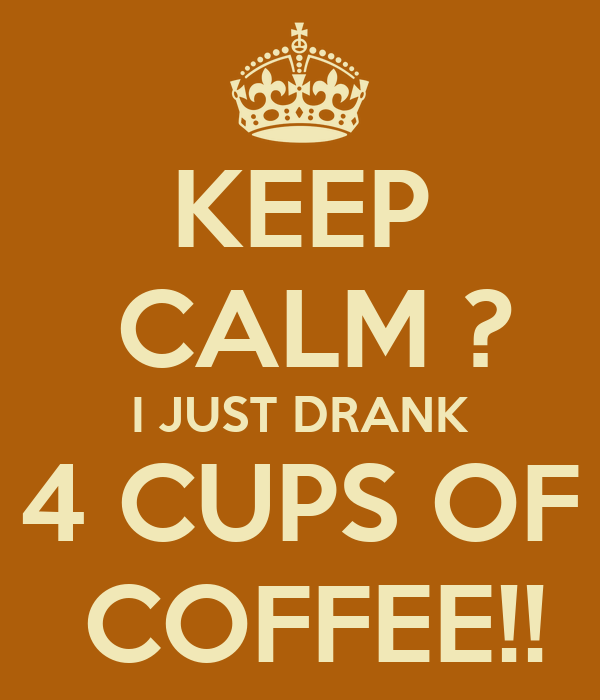 KEEP  CALM ? I JUST DRANK 4 CUPS OF  COFFEE!!