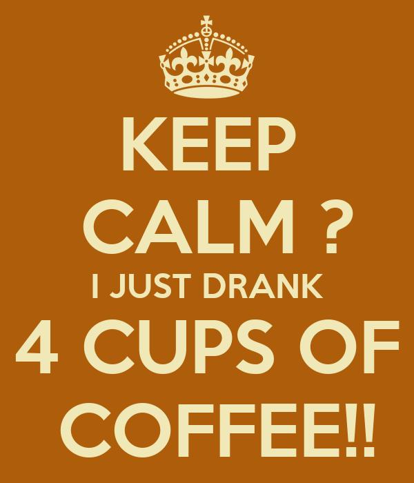 KEEP  CALM ? I JUST DRANK 4 CUPS OF  COFFEE!!