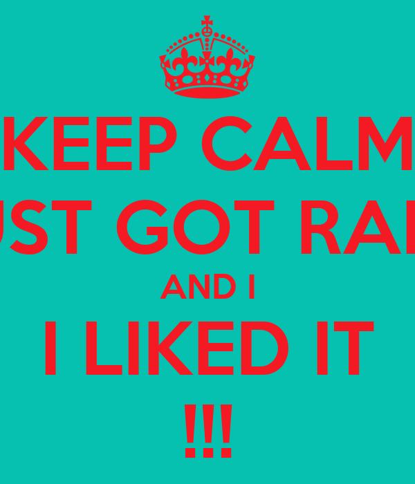 KEEP CALM I JUST GOT RAPED AND I I LIKED IT !!!
