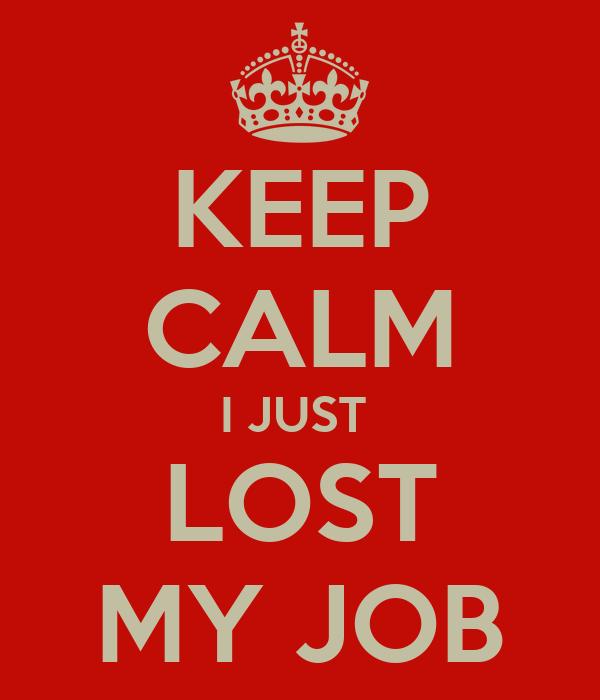 KEEP CALM I JUST  LOST MY JOB
