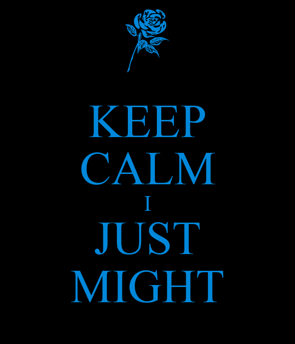 KEEP CALM I JUST MIGHT