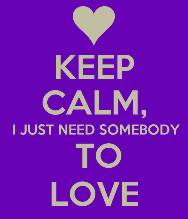 external image keep-calm-i-just-need-somebody-to-love.jpg