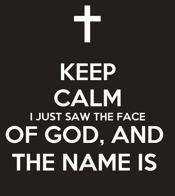 KEEP CALM I JUST SAW THE FACE OF GOD, AND  THE NAME IS