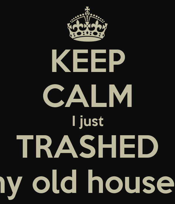 KEEP CALM I just TRASHED my old house...