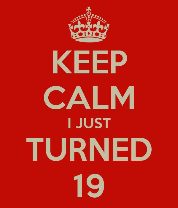 KEEP CALM I JUST TURNED 19