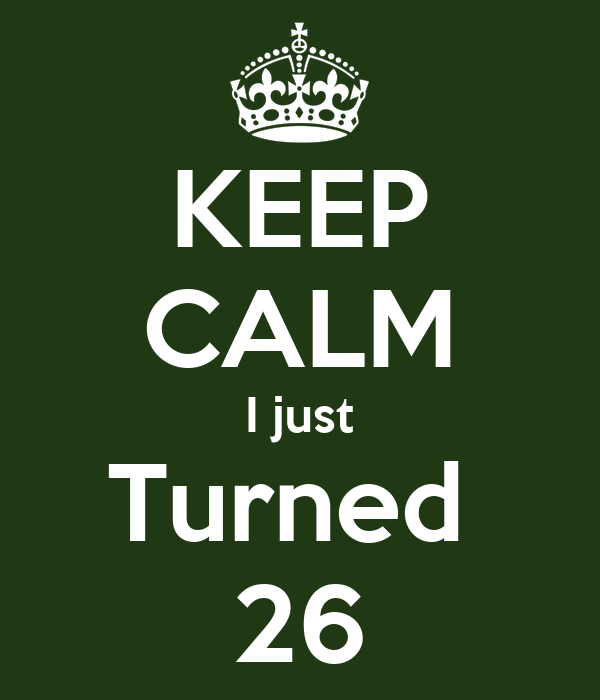 KEEP CALM I just Turned  26