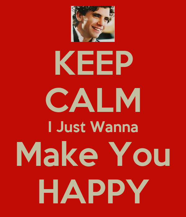 KEEP CALM I Just Wanna Make You HAPPY
