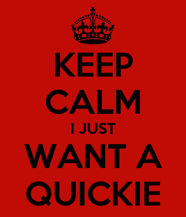 KEEP CALM I JUST WANT A QUICKIE