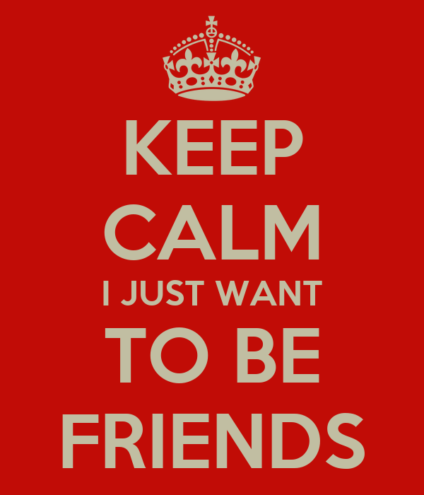 KEEP CALM I JUST WANT TO BE FRIENDS