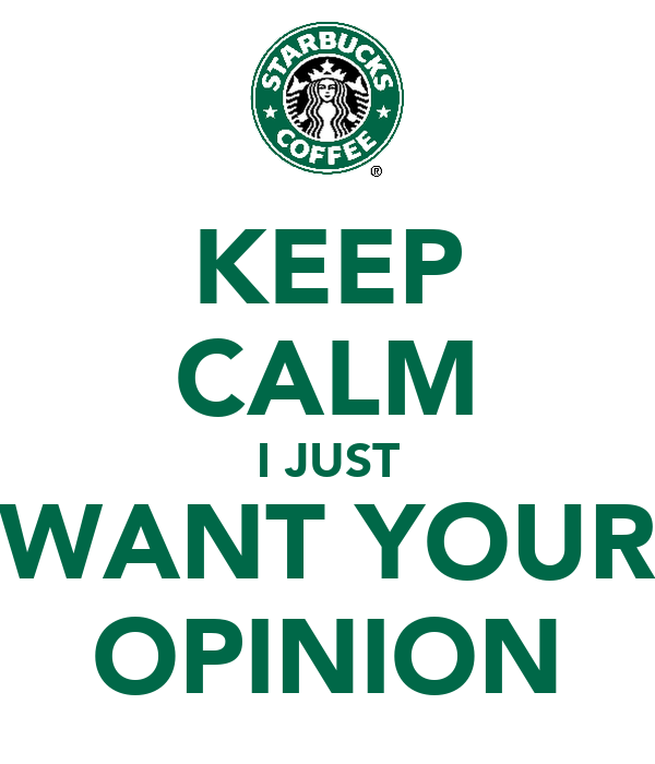 KEEP CALM I JUST WANT YOUR OPINION