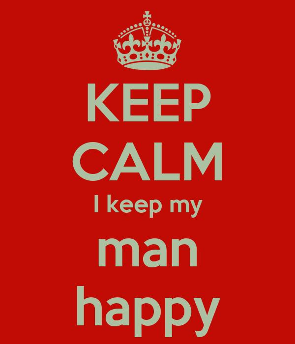 KEEP CALM I keep my man happy