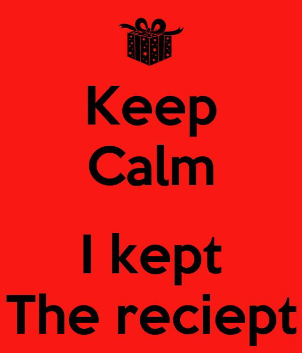 Keep Calm  I kept The reciept