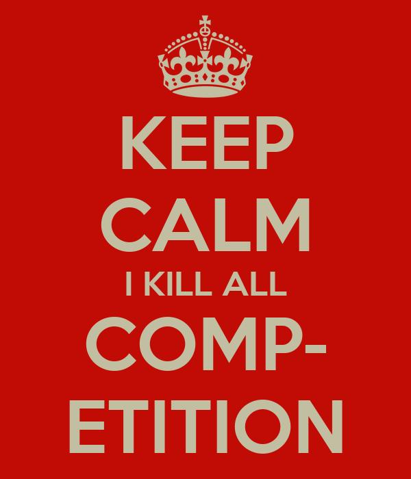 KEEP CALM I KILL ALL COMP- ETITION