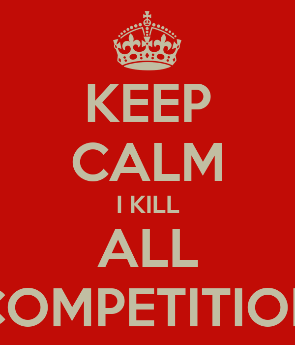 KEEP CALM I KILL ALL COMPETITION