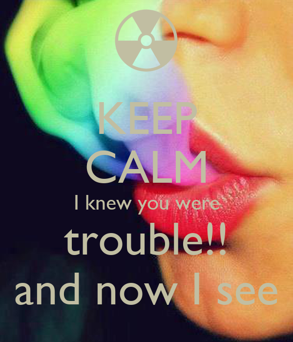 KEEP CALM I knew you were trouble!! and now I see