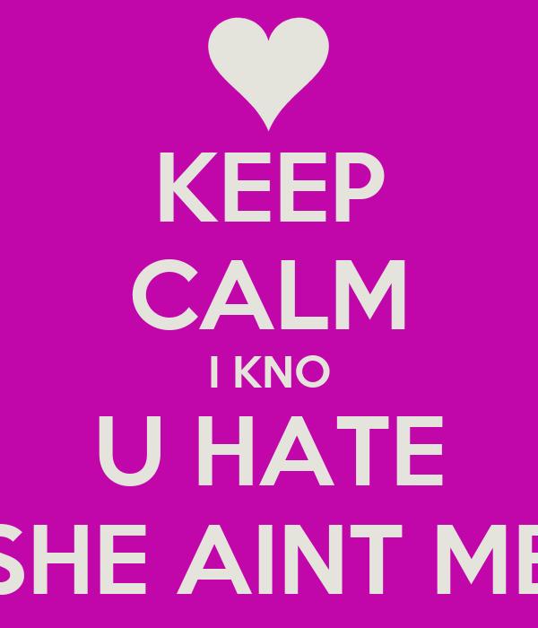 KEEP CALM I KNO U HATE SHE AINT ME
