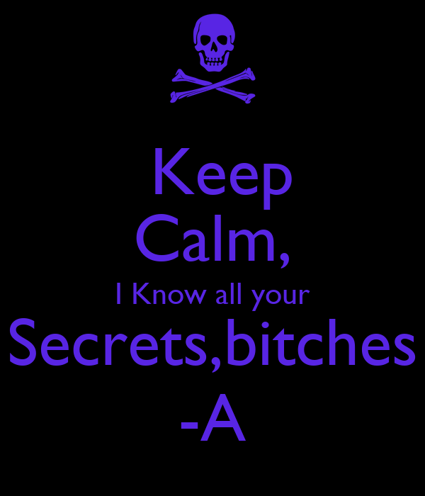 Keep Calm, I Know all your Secrets,bitches -A