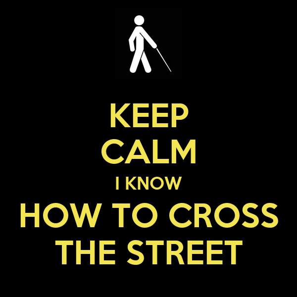 KEEP CALM I KNOW HOW TO CROSS THE STREET