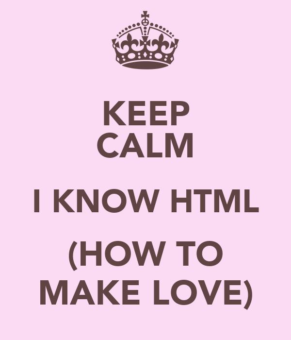 KEEP CALM I KNOW HTML (HOW TO MAKE LOVE)