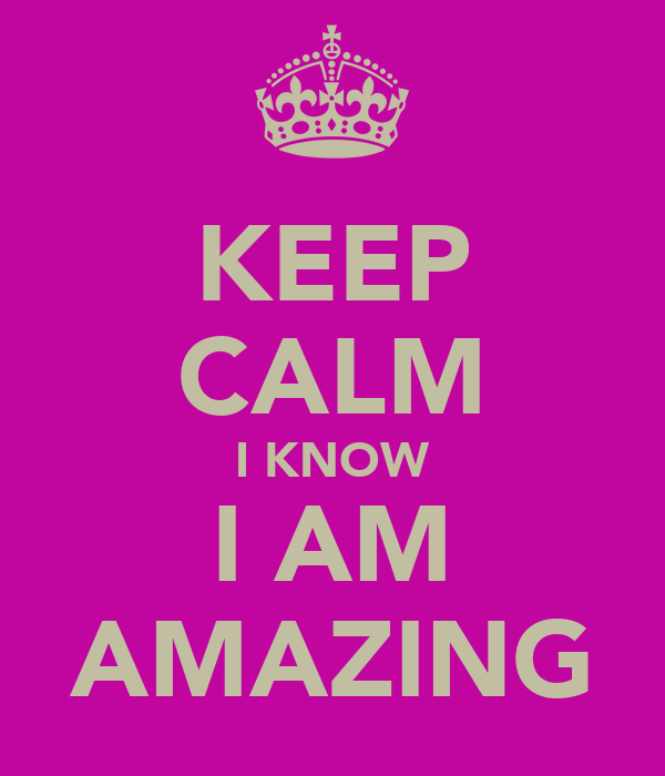 KEEP CALM I KNOW I AM AMAZING