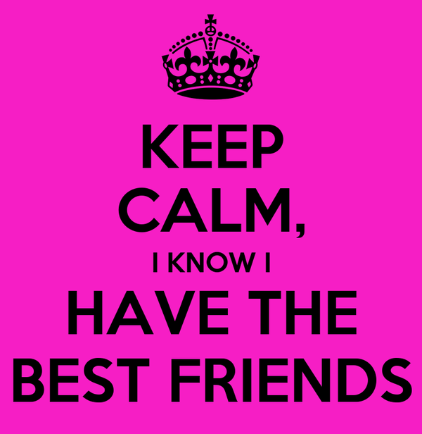 KEEP CALM, I KNOW I HAVE THE BEST FRIENDS