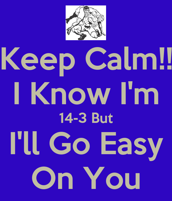 Keep Calm!! I Know I'm 14-3 But I'll Go Easy On You