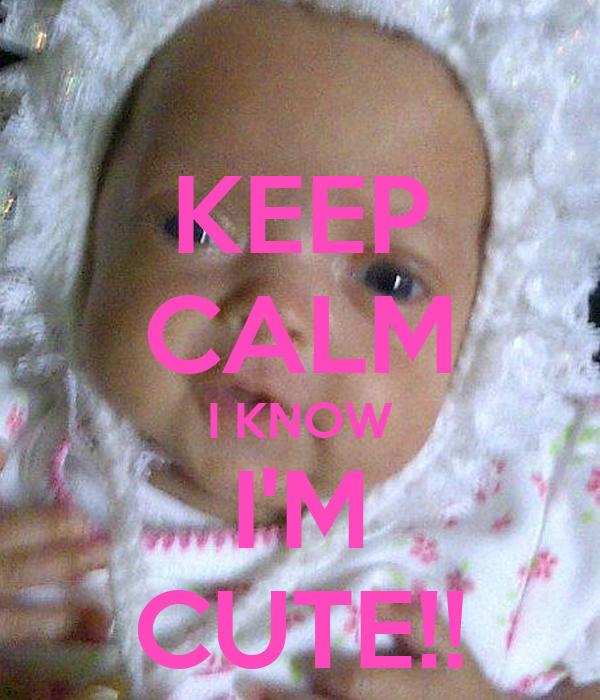 KEEP CALM I KNOW  I'M  CUTE!!