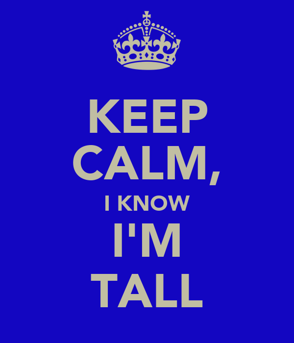 KEEP CALM, I KNOW I'M TALL