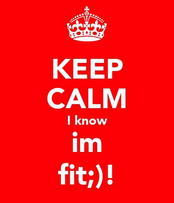 KEEP CALM I know im fit;)!