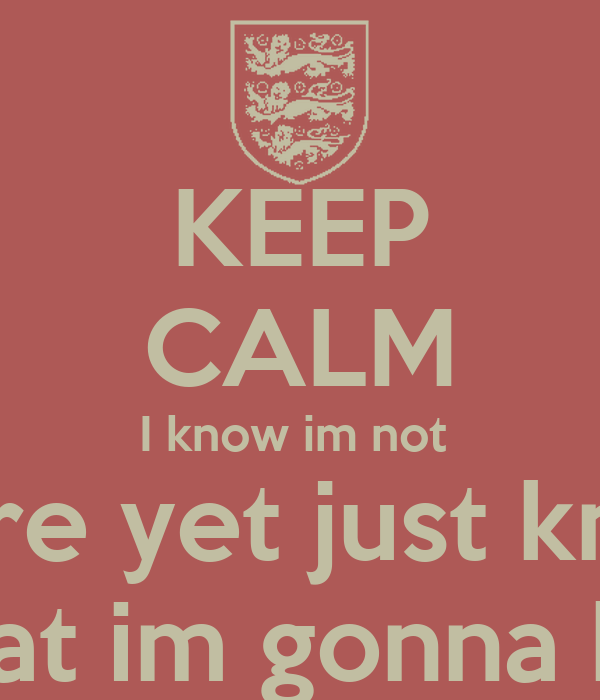 KEEP CALM I know im not  there yet just know that im gonna be