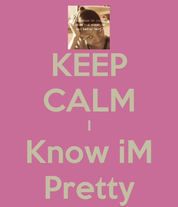 KEEP CALM I Know iM Pretty