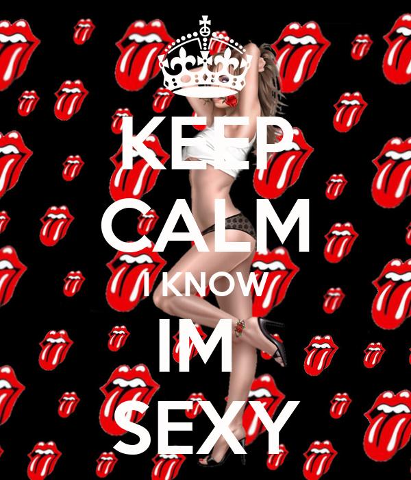 KEEP CALM I KNOW IM  SEXY