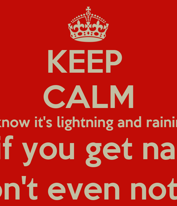 KEEP  CALM I know it's lightning and raining But if you get naked  You won't even notice it :-)