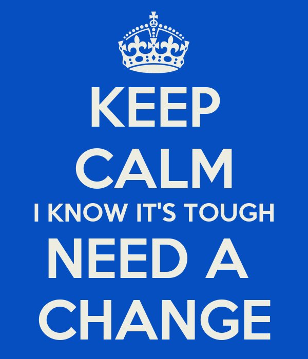 KEEP CALM I KNOW IT'S TOUGH NEED A  CHANGE