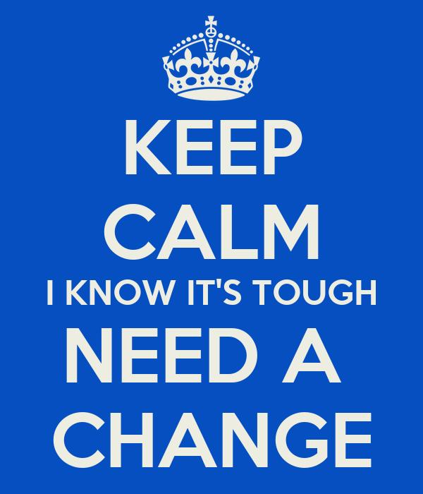 KEEP CALM I KNOW IT'S TOUGH NEED A  CHANGE