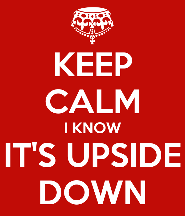 KEEP CALM I KNOW IT'S UPSIDE DOWN