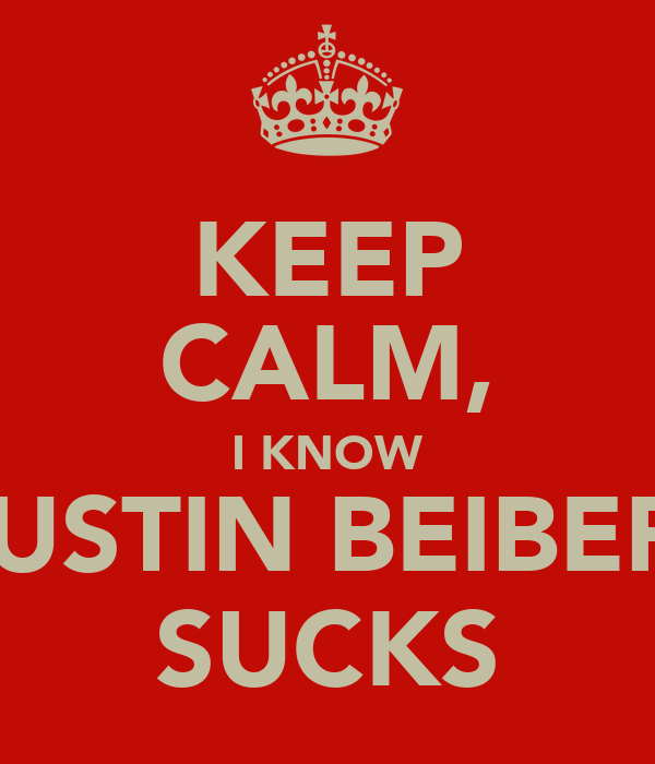 KEEP CALM, I KNOW JUSTIN BEIBER  SUCKS