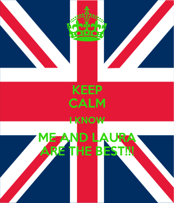 KEEP CALM I KNOW ME AND LAURA ARE THE BEST!!!